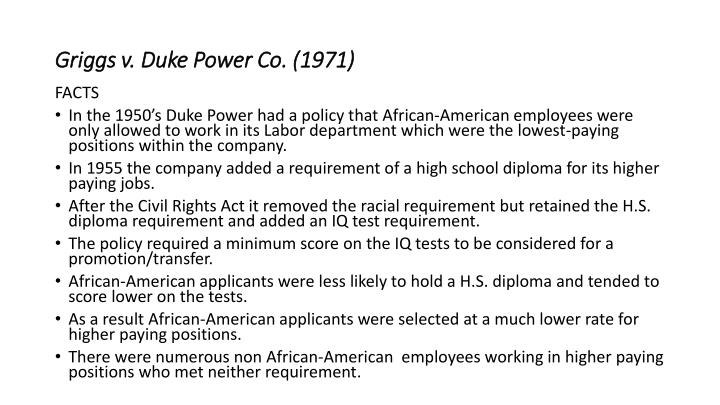 griggs v duke power company Griggs v duke power co 401 us 424 (1971) duke power had a company policy of only allowing african-american workers to be laborers, they could not be .