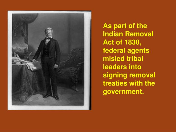 As part of the Indian Removal Act of 1830, federal agents misled tribal leaders into signing removal treaties with the government.