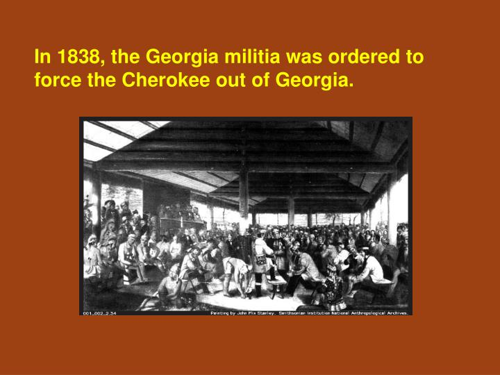 In 1838, the Georgia militia was ordered to force the Cherokee out of Georgia.