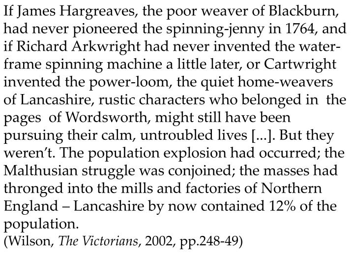 If James Hargreaves, the poor weaver of Blackburn, had never pioneered the spinning-jenny in 1764, and if Richard Arkwright had never invented the water-frame spinning machine a little later, or Cartwright invented the power-loom, the quiet home-weavers  of Lancashire, rustic characters who belonged in  the pages  of Wordsworth, might still have been pursuing their calm, untroubled lives [...]. But they weren't. The population explosion had occurred; the Malthusian struggle was conjoined; the masses had thronged into the mills and factories of Northern England – Lancashire by now contained 12% of the population.