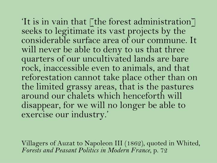 'It is in vain that [the forest administration] seeks to legitimate its vast projects by the considerable surface area of our commune. It will never be able to deny to us that three quarters of our uncultivated lands are bare rock, inaccessible even to animals, and that reforestation cannot take place other than on the limited grassy areas, that is the pastures around our chalets which henceforth will disappear, for we will no longer be able to exercise our industry.'