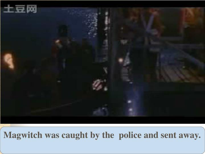 Magwitch was caught by the  police and sent away.