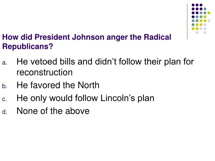 How did President Johnson anger the Radical Republicans?