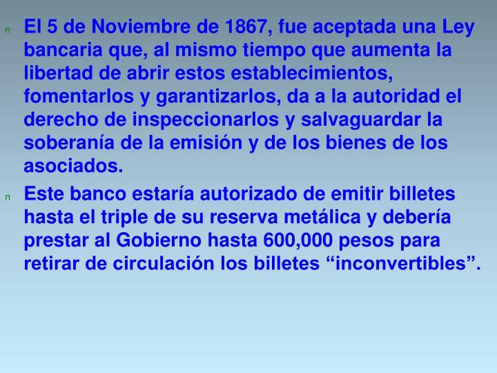 El 5 de Noviembre de 1867, fue aceptada una Ley bancaria que, al mismo tiempo que aumenta la libertad de abrir estos establecimientos, fomentarlos y garantizarlos, da a la autoridad el derecho de inspeccionarlos y salvaguardar la soberanía de la emisión y de los bienes de los asociados.