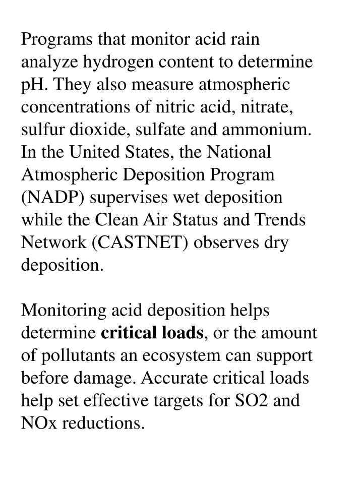 Programs that monitor acid rain analyze hydrogen content to determine pH. They also measure atmospheric concentrations of nitric acid, nitrate, sulfur dioxide, sulfate and ammonium. In the United States, the National Atmospheric Deposition Program (NADP) supervises wet deposition while the Clean Air Status and Trends Network (CASTNET) observes dry deposition.