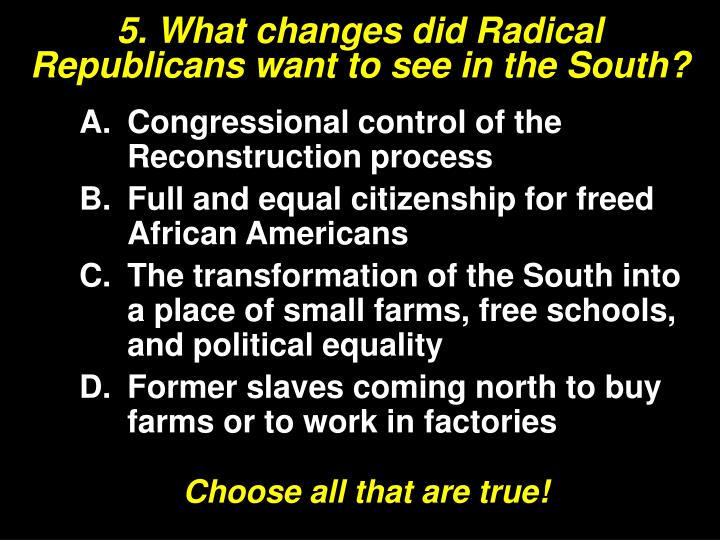 5. What changes did Radical Republicans want to see in the South?