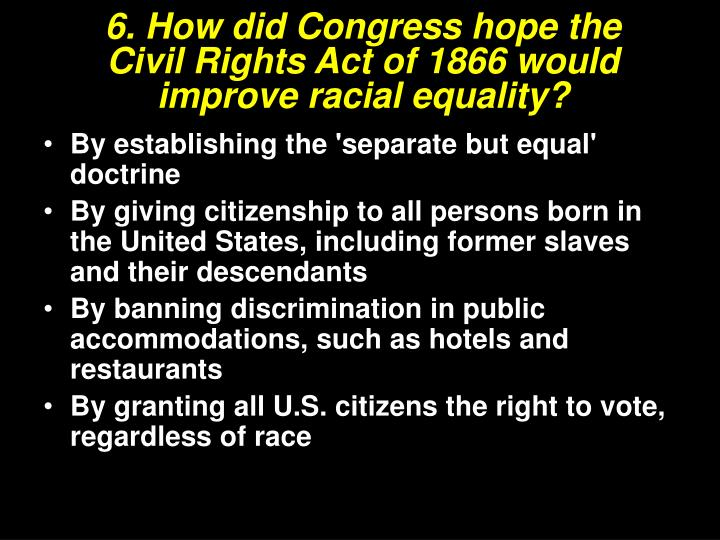 6. How did Congress hope the Civil Rights Act of 1866 would improve racial equality?