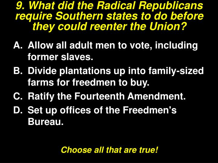 9. What did the Radical Republicans require Southern states to do before they could reenter the Union?