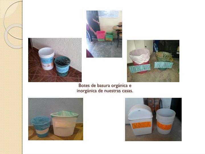 Botes de basura orgánica e inorgánica de nuestras casas.