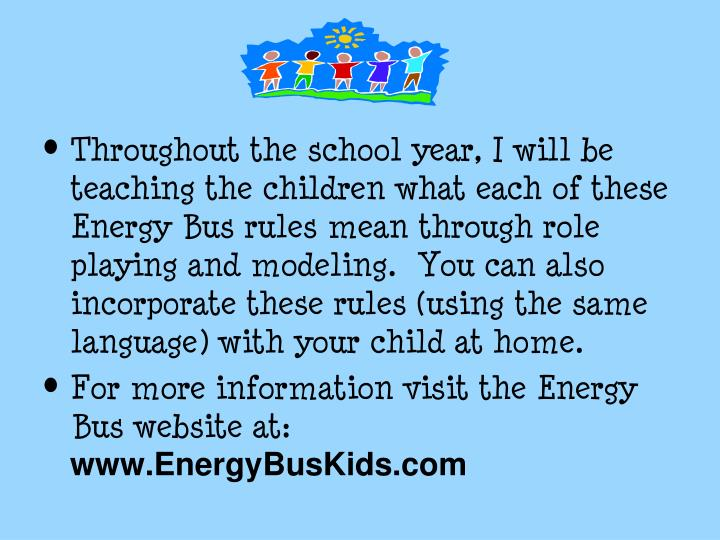Throughout the school year, I will be teaching the children what each of these Energy Bus rules mean through role playing and modeling.  You can also incorporate these rules (using the same language) with your child at home.