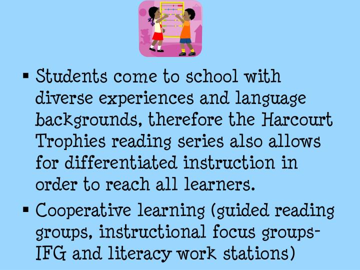 Students come to school with diverse experiences and language backgrounds, therefore the Harcourt Trophies reading series also allows for differentiated instruction in order to reach all learners.