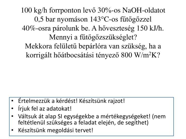 100kg/h forrponton levő 30%-os NaOH-oldatot 0,5bar nyomáson 143°C-os fűtőgőzzel