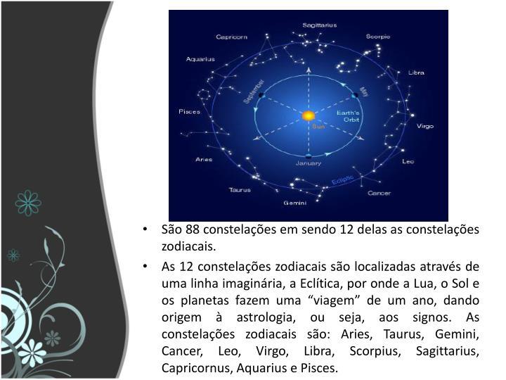 São 88 constelações em sendo 12 delas as constelações zodiacais.
