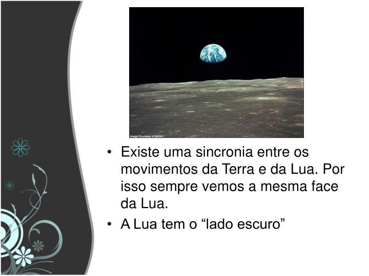 Existe uma sincronia entre os movimentos da Terra e da Lua. Por isso sempre vemos a mesma face da Lua.