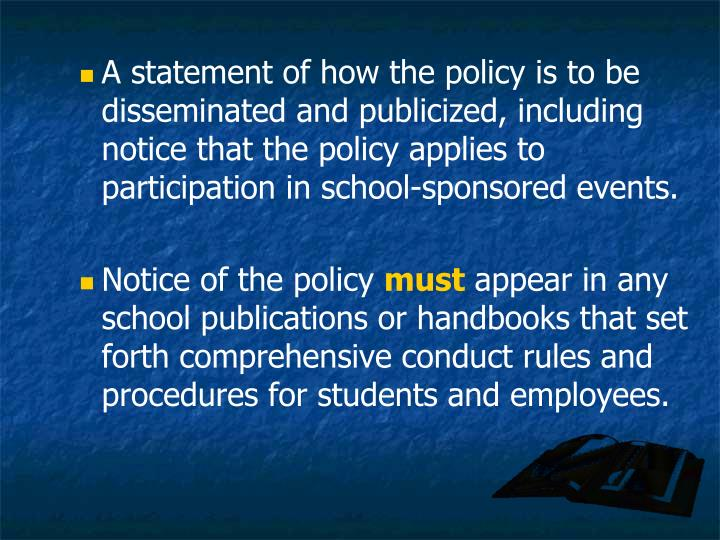 A statement of how the policy is to be disseminated and publicized, including notice that the policy applies to participation in school-sponsored events.