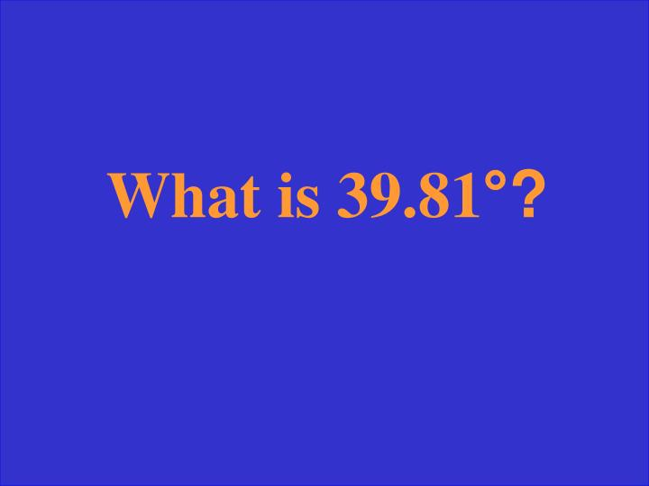What is 39.81