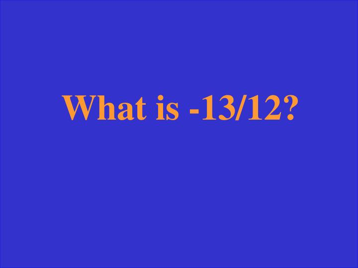 What is -13/12?