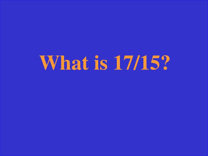 What is 17/15?