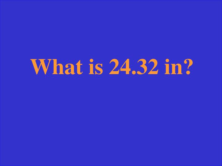 What is 24.32 in?