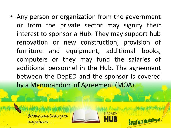 Any person or organization from the government or from the private sector may signify their interest to sponsor a Hub. They may support hub renovation or new construction, provision of furniture and equipment, additional books, computers or they may fund the salaries of additional personnel in the Hub.