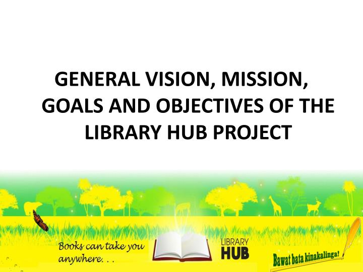 GENERAL VISION, MISSION, GOALS AND OBJECTIVES OF THE LIBRARY HUB PROJECT