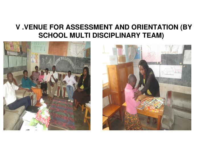 V .VENUE FOR ASSESSMENT AND ORIENTATION (BY SCHOOL MULTI DISCIPLINARY TEAM)