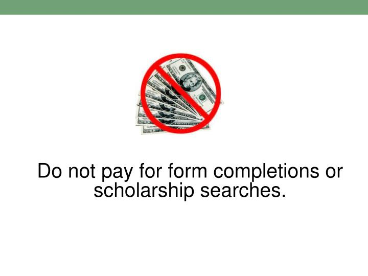 Do not pay for form completions or scholarship searches.