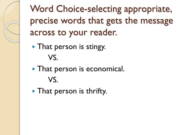 Word Choice-selecting appropriate, precise words that gets the message across to your reader.