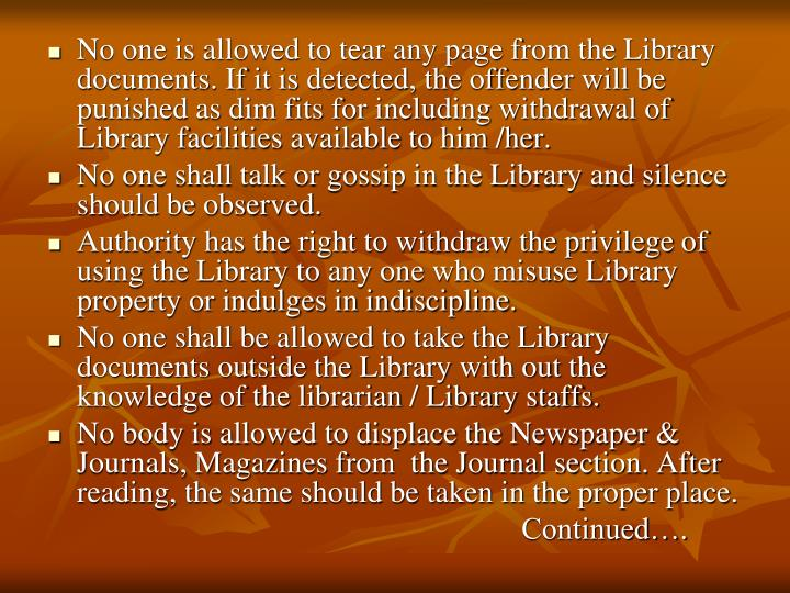 No one is allowed to tear any page from the Library documents. If it is detected, the offender will be punished as dim fits for including withdrawal of Library facilities available to him /her.