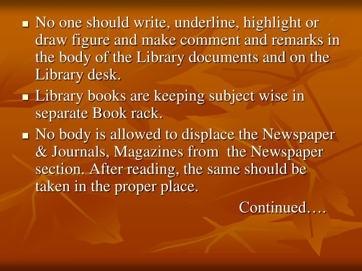 No one should write, underline, highlight or draw figure and make comment and remarks in the body of the Library documents and on the Library desk.