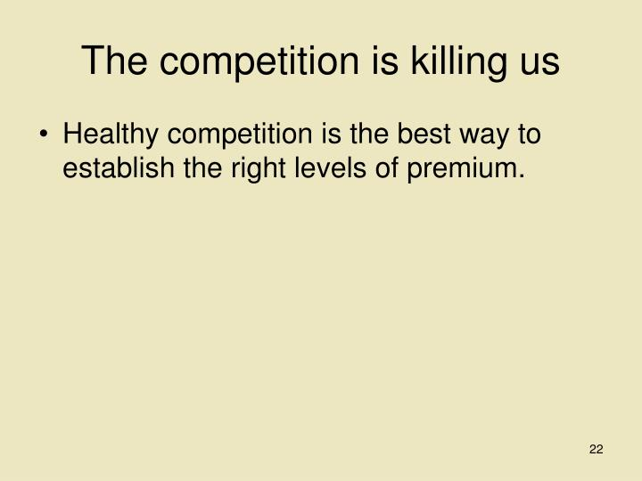 The competition is killing us