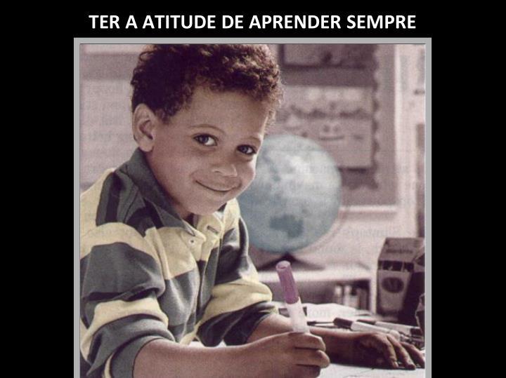 TER A ATITUDE DE APRENDER SEMPRE
