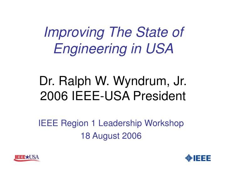Improving the state of engineering in usa dr ralph w wyndrum jr 2006 ieee usa president