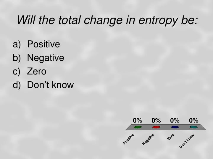 Will the total change in entropy be: