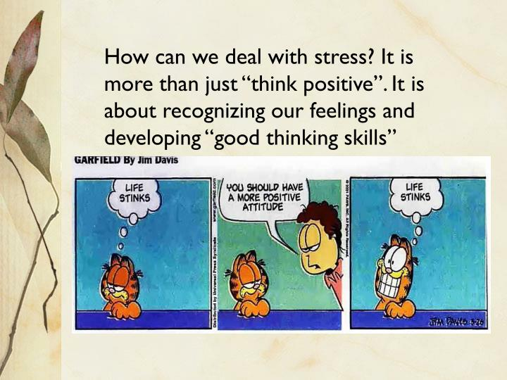 "How can we deal with stress? It is more than just ""think positive"". It is about recognizing our feelings and developing ""good thinking skills"""
