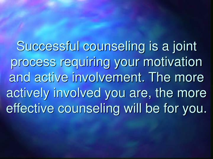 Successful counseling is a joint process requiring your motivation and active involvement. The more actively involved you are, the more effective counseling will be for you.