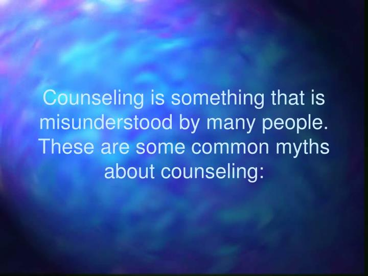 Counseling is something that is misunderstood by many people.