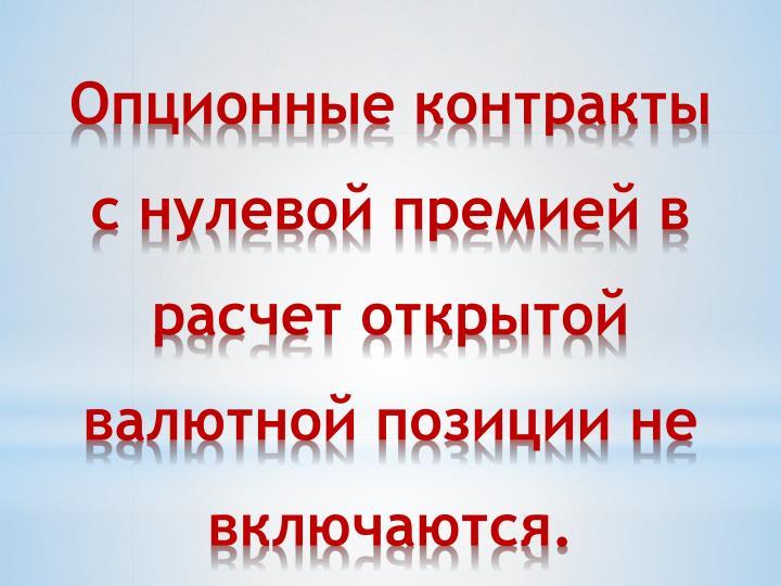 Опционные контракты с нулевой премией в расчет открытой валютной позиции не включаются.