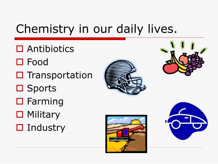 essay on applications of chemistry in daily life Keywords ph, chemistry, proceeds, daily routine, precipitate 0 like 0 tweet the knowledge of chemical analysis today has become important not only for scientists in their research but in fact bears influence in our daily routine as well.