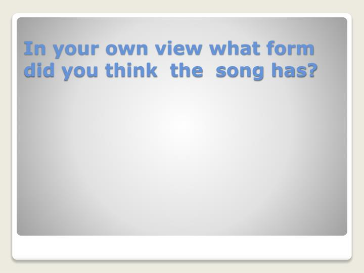 In your own view what form did you think  the  song has?