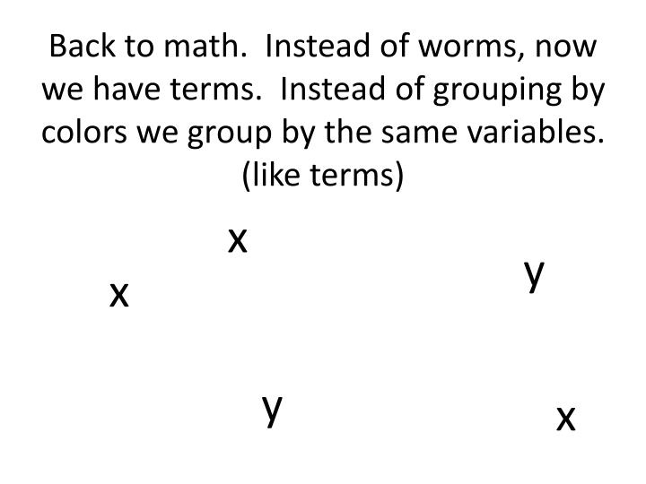 Back to math.  Instead of worms, now we have terms.  Instead of grouping by colors we group by the same variables. (like terms)