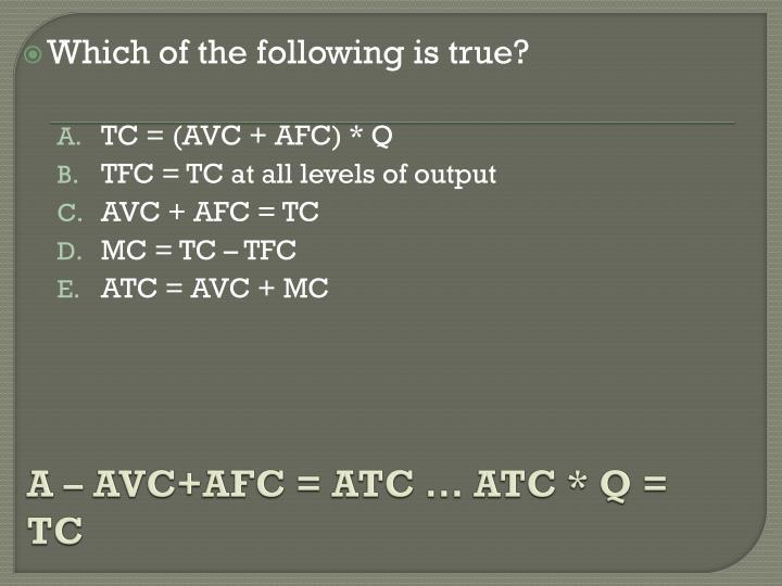 A – AVC+AFC = ATC … ATC * Q = TC