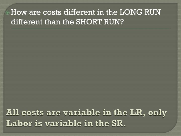 All costs are variable in the LR, only Labor is variable in the SR.