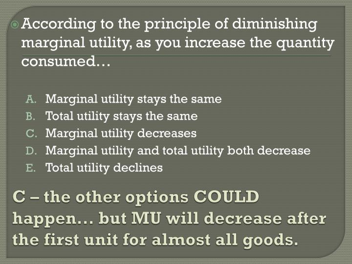 C – the other options COULD happen… but MU will decrease after the first unit for almost all goods.