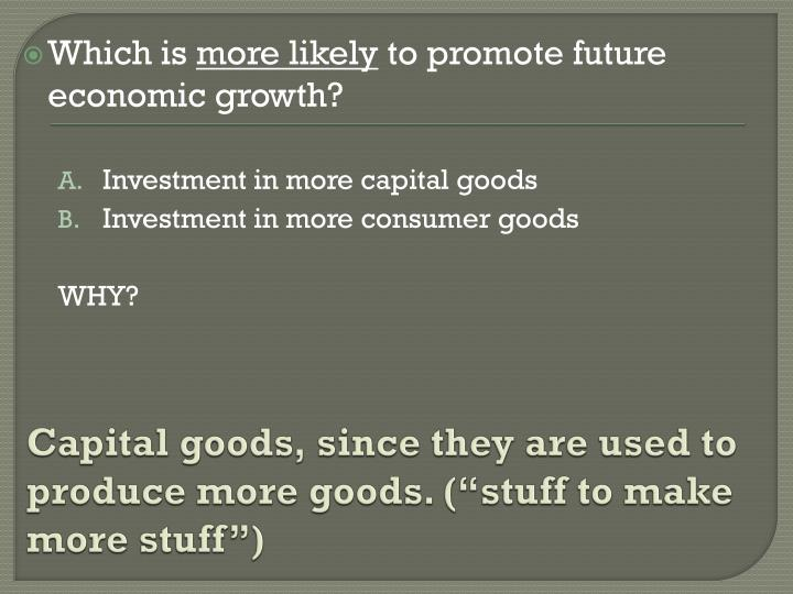 "Capital goods, since they are used to produce more goods. (""stuff to make more stuff"")"