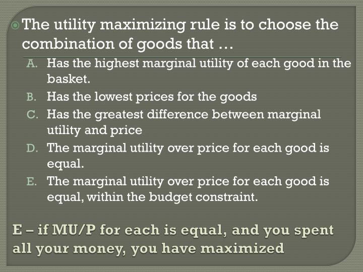 E – if MU/P for each is equal, and you spent all your money, you have maximized