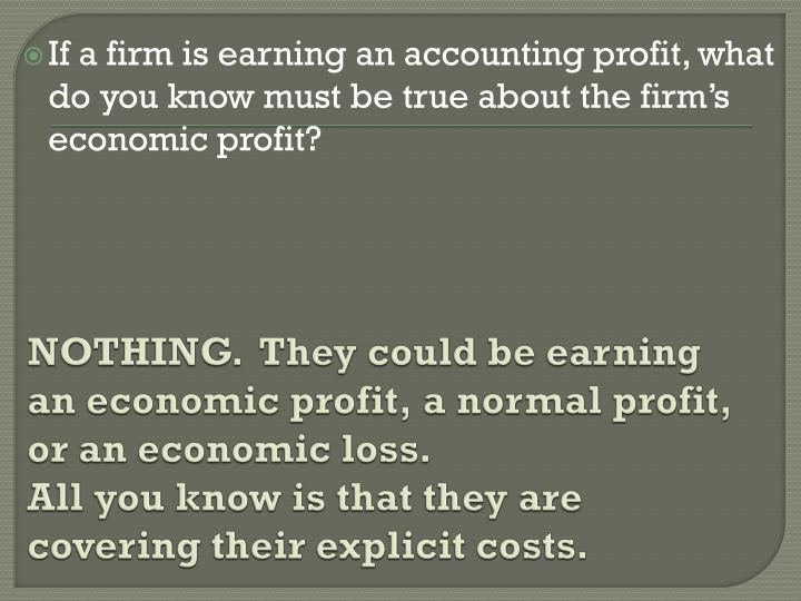 NOTHING.  They could be earning an economic profit, a normal profit, or an economic loss.