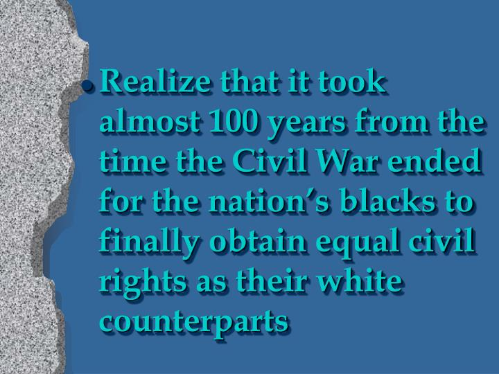 Realize that it took almost 100 years from the time the Civil War ended for the nation's blacks to finally obtain equal civil rights as their white counterparts