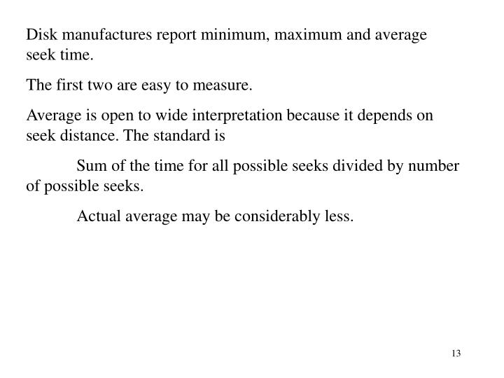 Disk manufactures report minimum, maximum and average seek time.