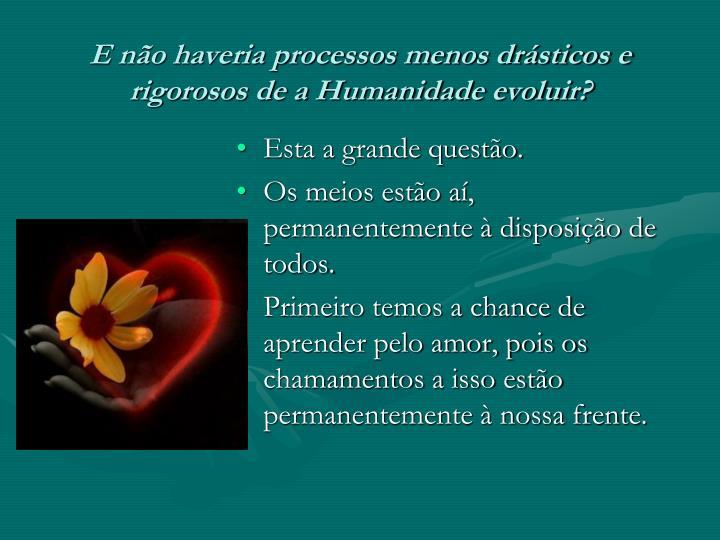 E não haveria processos menos drásticos e rigorosos de a Humanidade evoluir?